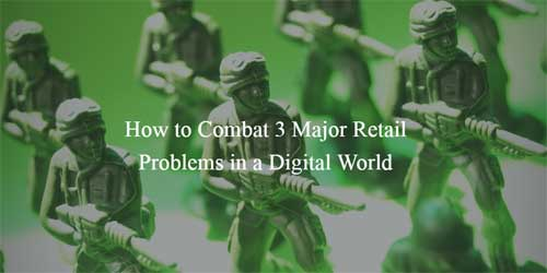 How to combat 3 major retail problems in a digital world